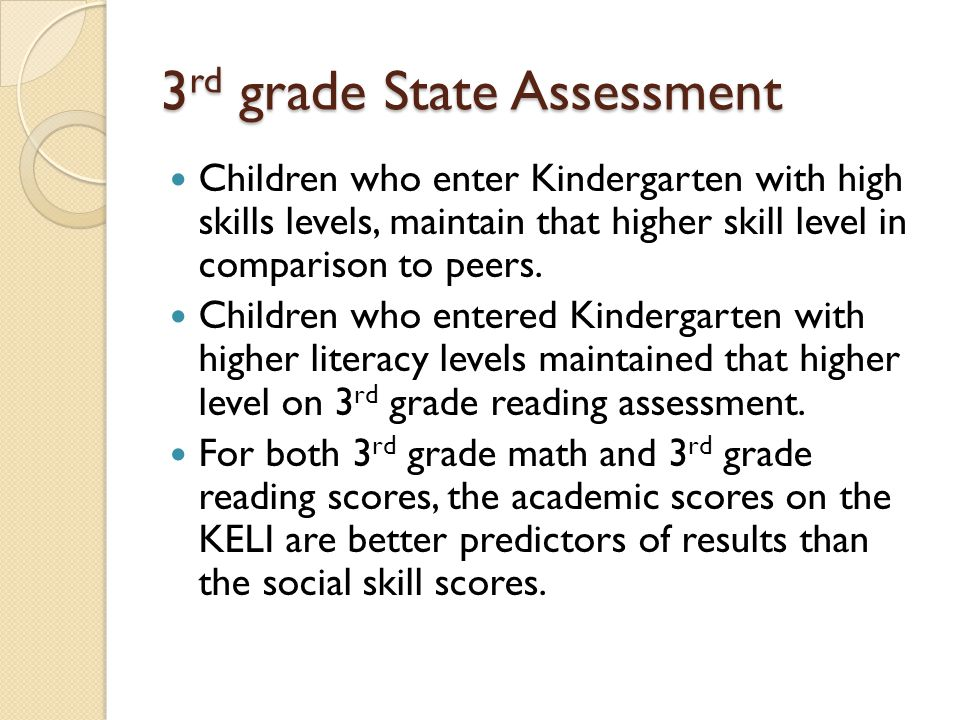 3 rd grade State Assessment Children who enter Kindergarten with high skills levels, maintain that higher skill level in comparison to peers. Children