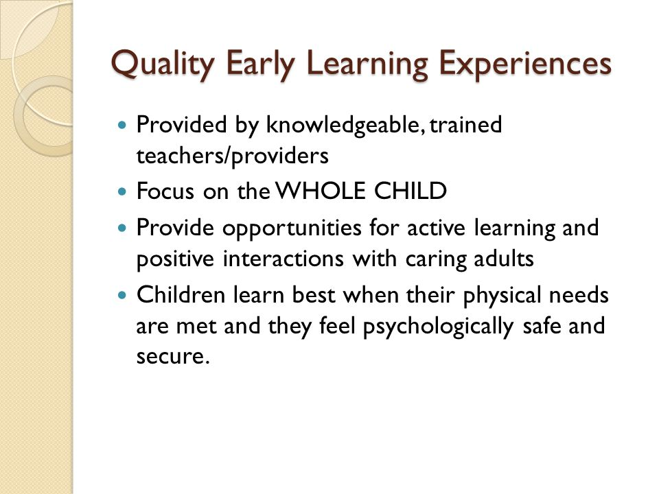 Provided by knowledgeable, trained teachers/providers Focus on the WHOLE CHILD Provide opportunities for active learning and positive interactions wit