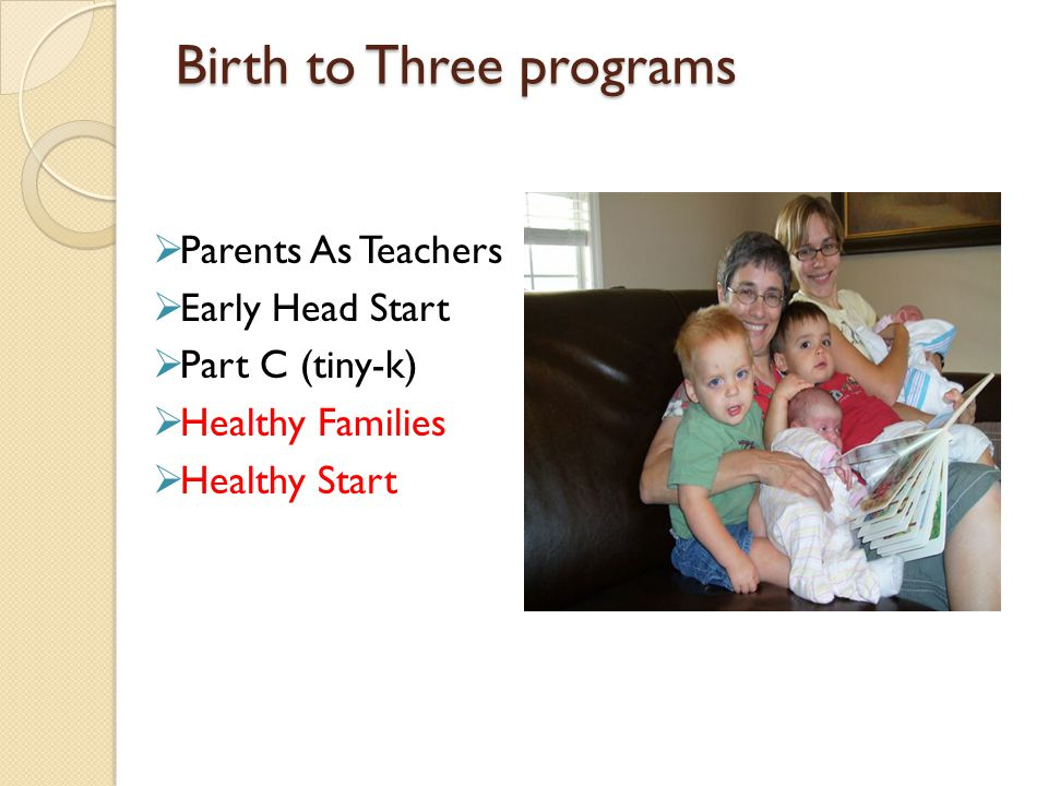 Birth to Three programs  Parents As Teachers  Early Head Start  Part C (tiny-k)  Healthy Families  Healthy Start