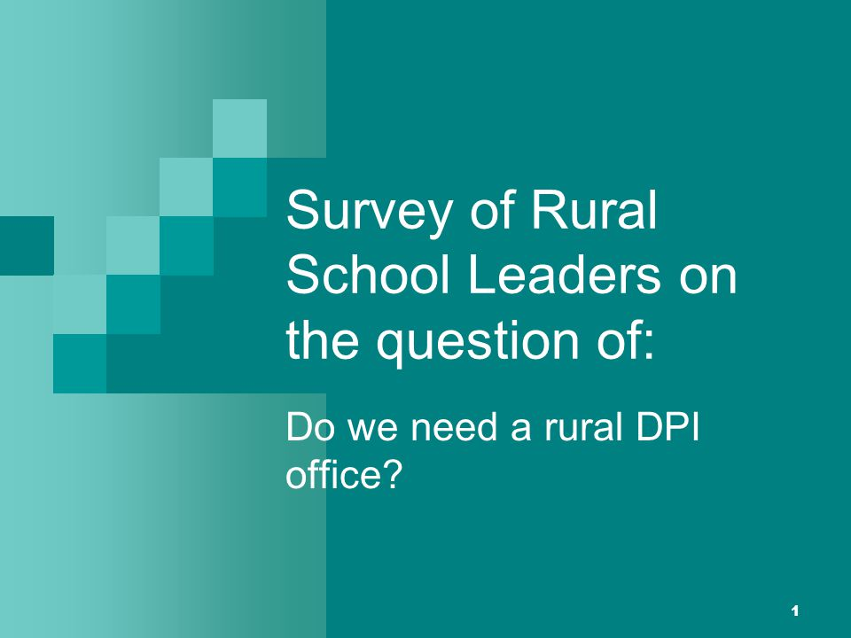 1 Survey of Rural School Leaders on the question of: Do we need a rural DPI office