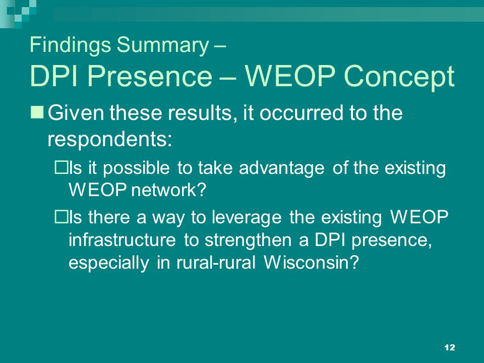 12 Findings Summary – DPI Presence – WEOP Concept Given these results, it occurred to the respondents:  Is it possible to take advantage of the existing WEOP network.