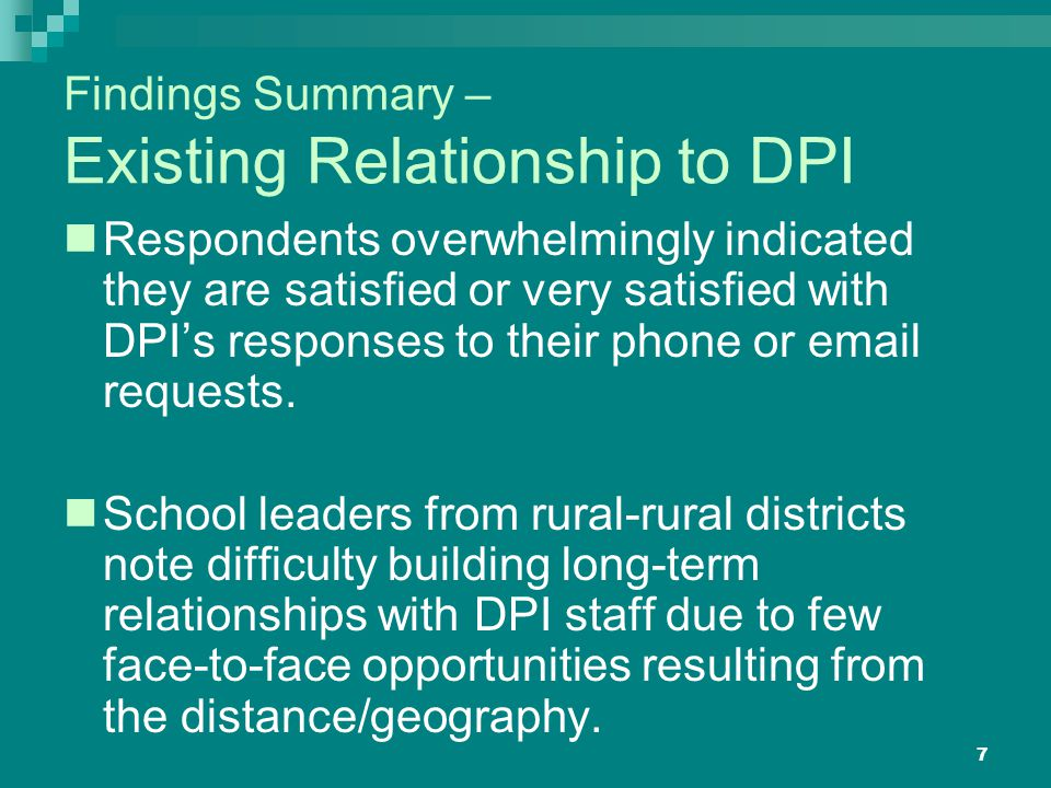 7 Findings Summary – Existing Relationship to DPI Respondents overwhelmingly indicated they are satisfied or very satisfied with DPI's responses to their phone or email requests.