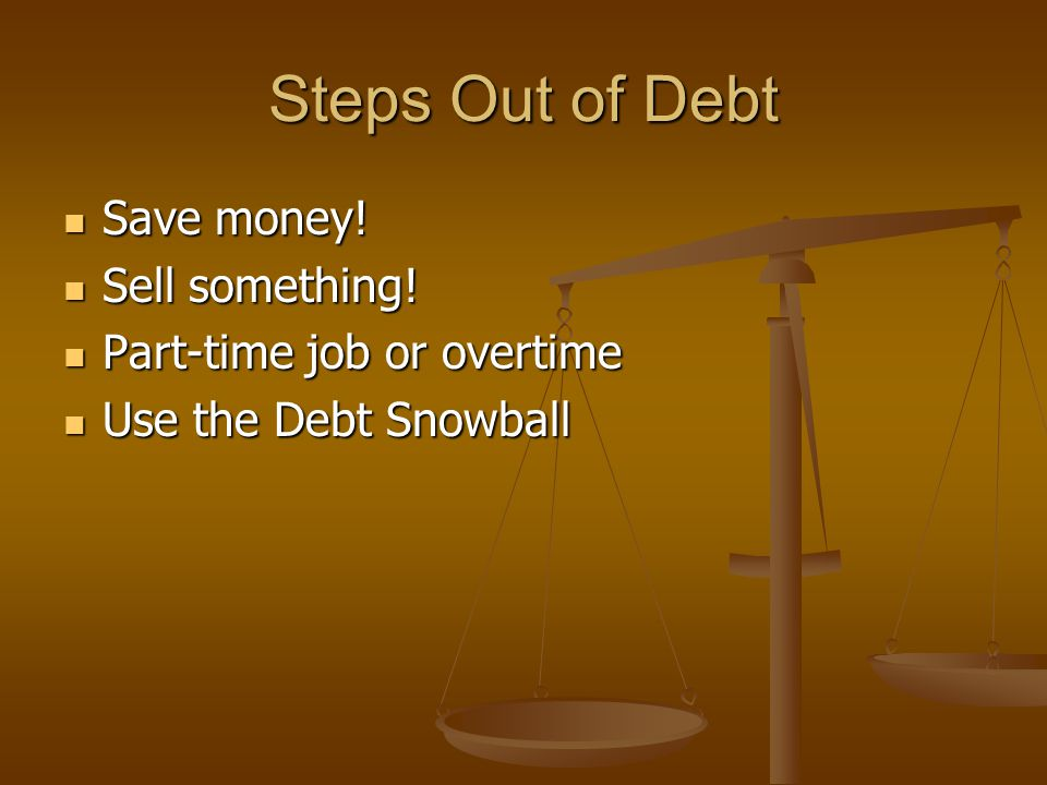 Steps Out of Debt Save money! Sell something! Part-time job or overtime Use the Debt Snowball
