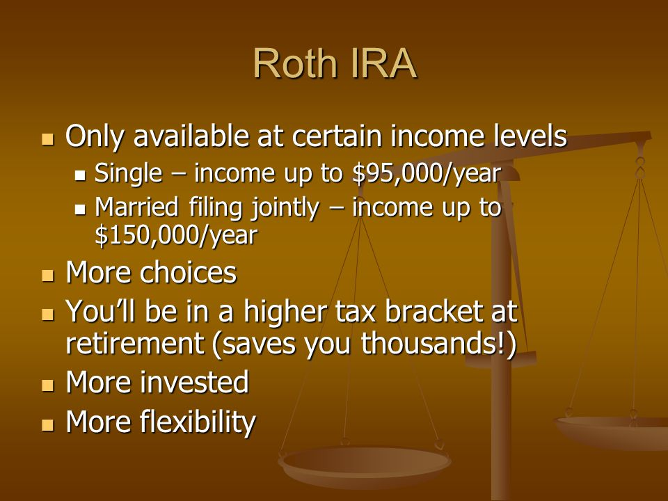 Roth IRA Only available at certain income levels Only available at certain income levels Single – income up to $95,000/year Single – income up to $95,000/year Married filing jointly – income up to $150,000/year Married filing jointly – income up to $150,000/year More choices More choices You'll be in a higher tax bracket at retirement (saves you thousands!) You'll be in a higher tax bracket at retirement (saves you thousands!) More invested More invested More flexibility More flexibility