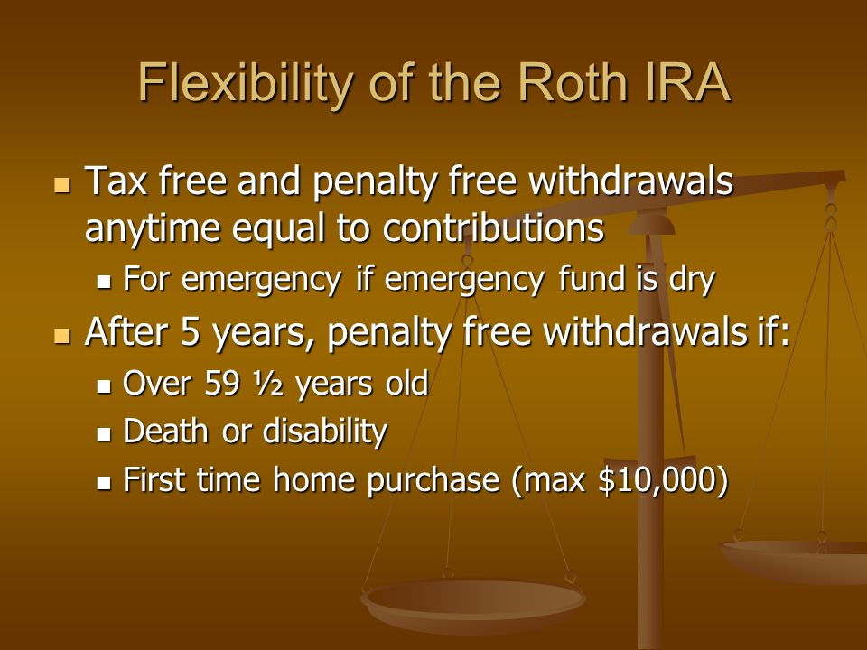 Flexibility of the Roth IRA Tax free and penalty free withdrawals anytime equal to contributions For emergency if emergency fund is dry After 5 years, penalty free withdrawals if: Over 59 ½ years old Death or disability First time home purchase (max $10,000)