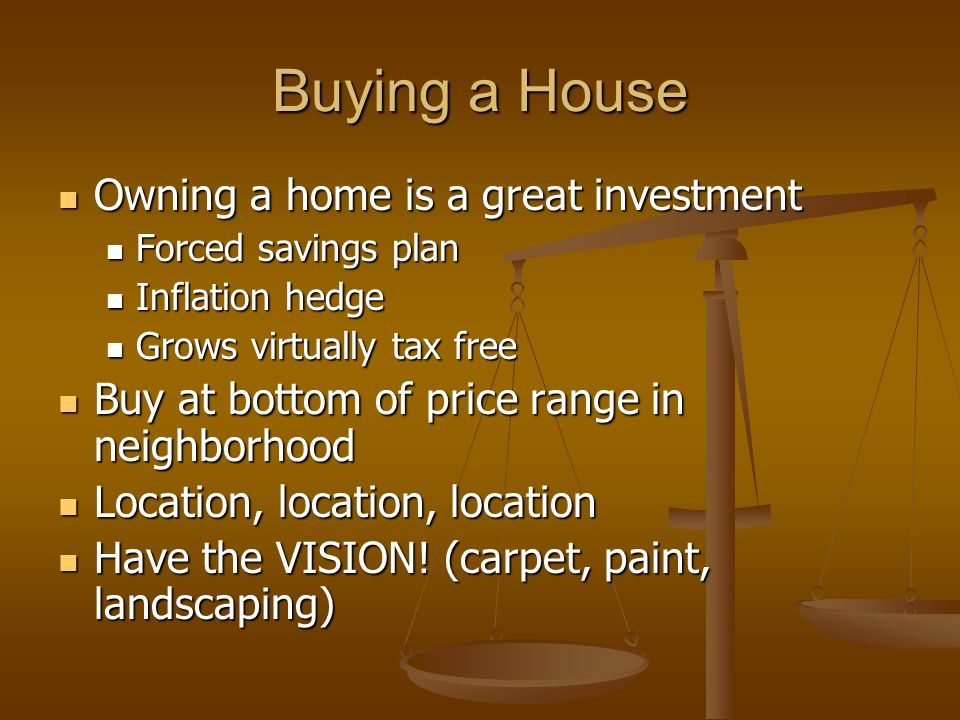 Buying a House Owning a home is a great investment Owning a home is a great investment Forced savings plan Forced savings plan Inflation hedge Inflation hedge Grows virtually tax free Grows virtually tax free Buy at bottom of price range in neighborhood Buy at bottom of price range in neighborhood Location, location, location Location, location, location Have the VISION.