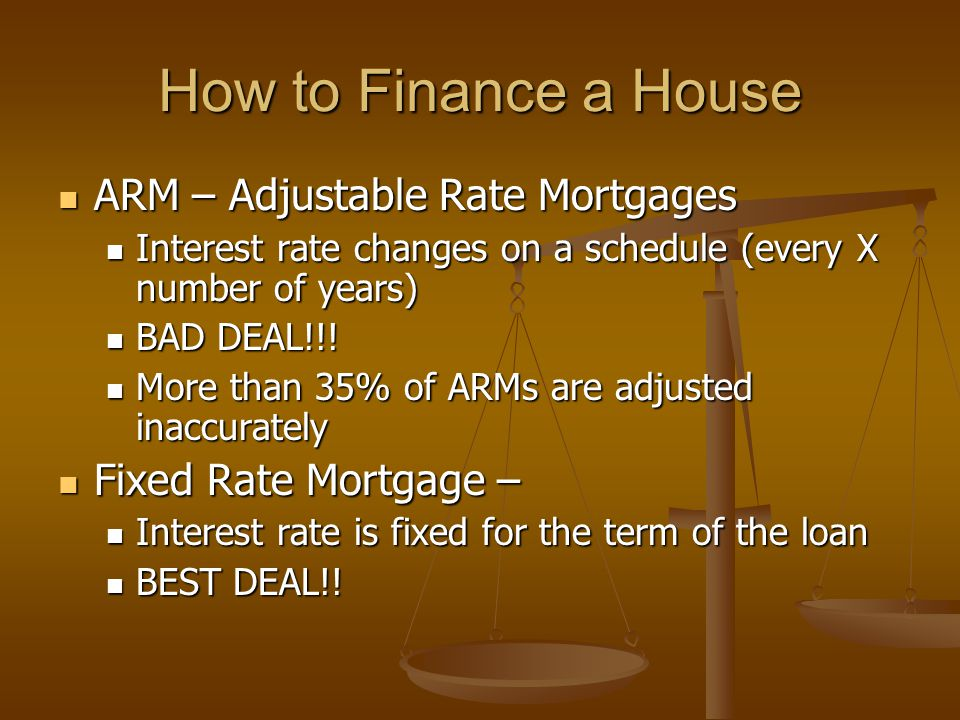 ARM – Adjustable Rate Mortgages ARM – Adjustable Rate Mortgages Interest rate changes on a schedule (every X number of years) Interest rate changes on a schedule (every X number of years) BAD DEAL!!.