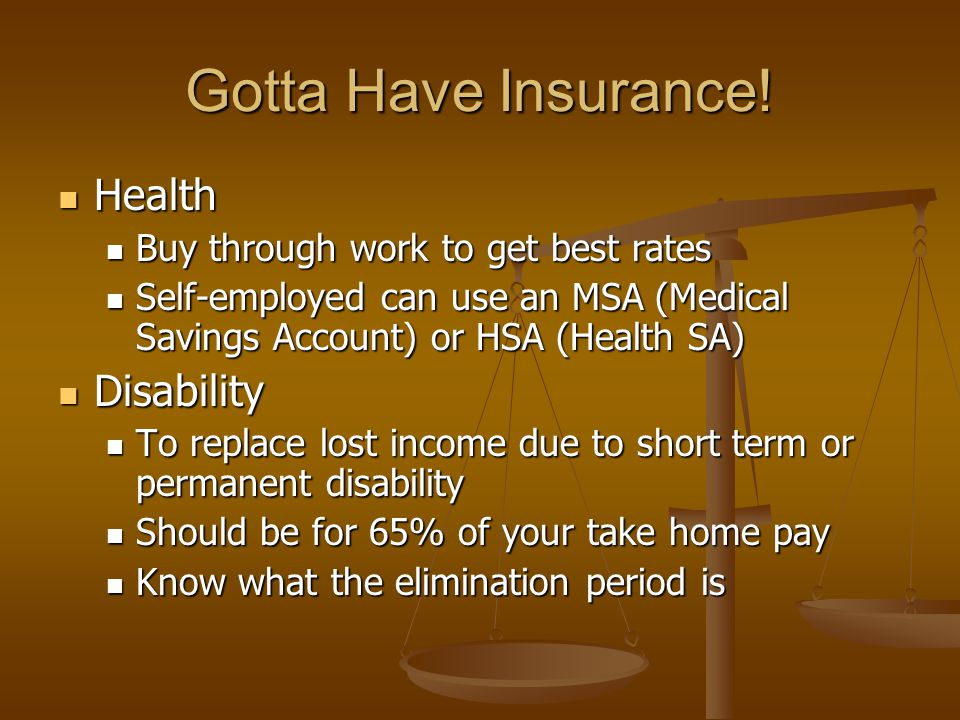 Gotta Have Insurance! Health Health Buy through work to get best rates Buy through work to get best rates Self-employed can use an MSA (Medical Saving