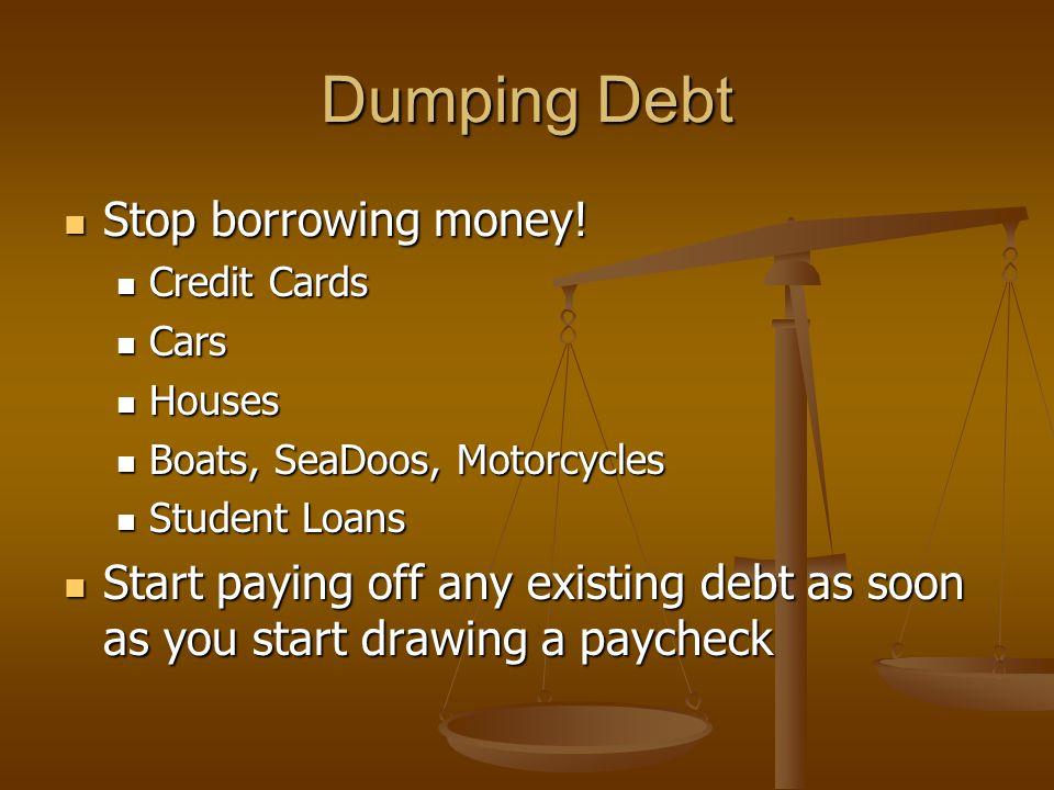 Dumping Debt Stop borrowing money. Stop borrowing money.