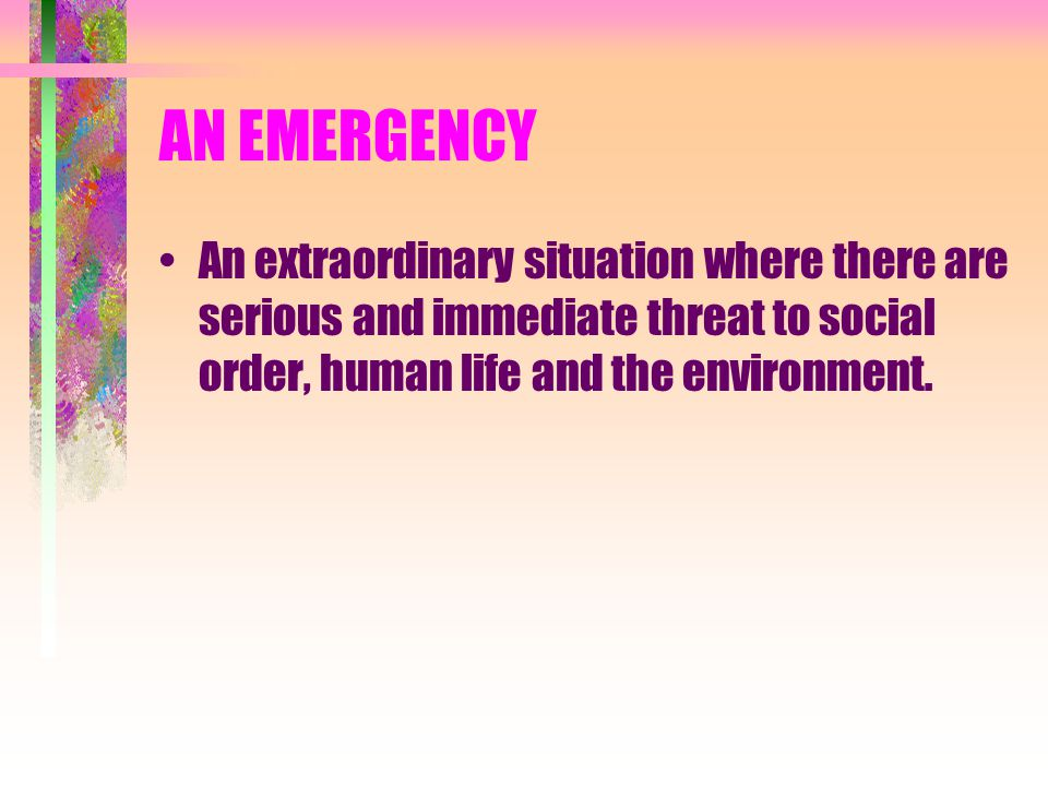 AN EMERGENCY An extraordinary situation where there are serious and immediate threat to social order, human life and the environment.