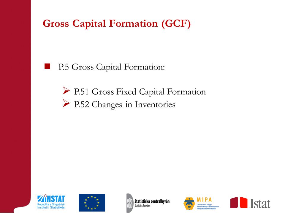 Gross Capital Formation (GCF) P.5 Gross Capital Formation:  P.51 Gross Fixed Capital Formation  P.52 Changes in Inventories
