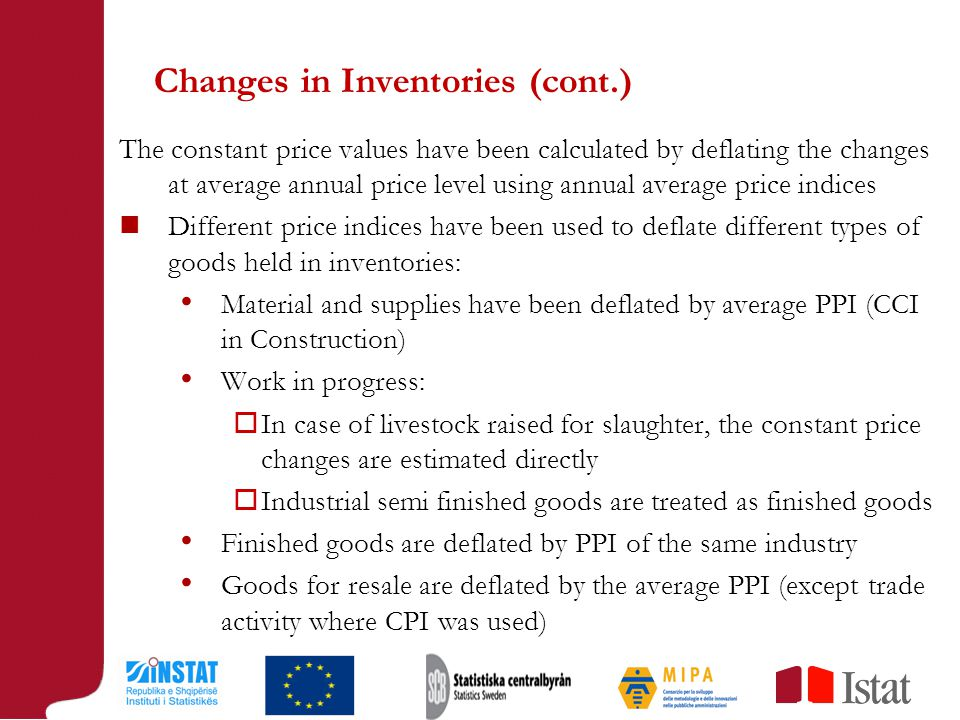 Changes in Inventories (cont.) The constant price values have been calculated by deflating the changes at average annual price level using annual average price indices Different price indices have been used to deflate different types of goods held in inventories: Material and supplies have been deflated by average PPI (CCI in Construction) Work in progress:  In case of livestock raised for slaughter, the constant price changes are estimated directly  Industrial semi finished goods are treated as finished goods Finished goods are deflated by PPI of the same industry Goods for resale are deflated by the average PPI (except trade activity where CPI was used)