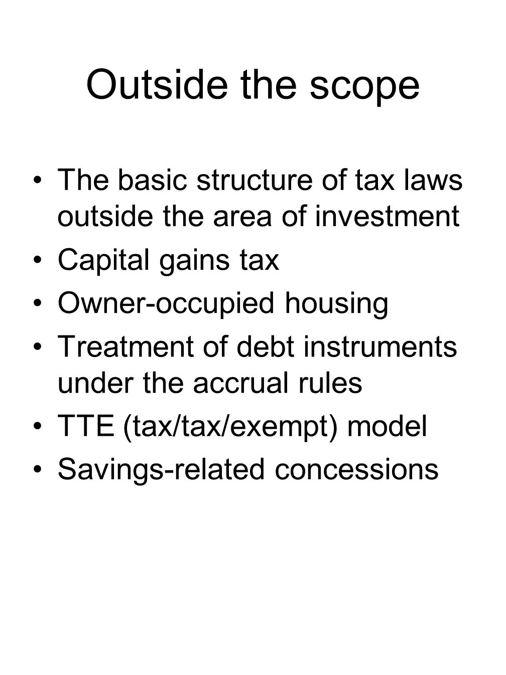 Outside the scope The basic structure of tax laws outside the area of investment Capital gains tax Owner-occupied housing Treatment of debt instruments under the accrual rules TTE (tax/tax/exempt) model Savings-related concessions