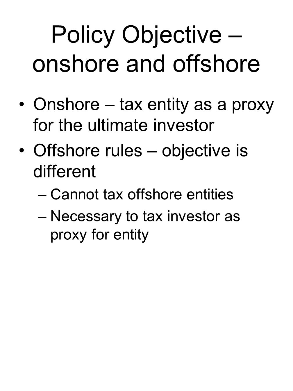 Policy Objective – onshore and offshore Onshore – tax entity as a proxy for the ultimate investor Offshore rules – objective is different –Cannot tax offshore entities –Necessary to tax investor as proxy for entity