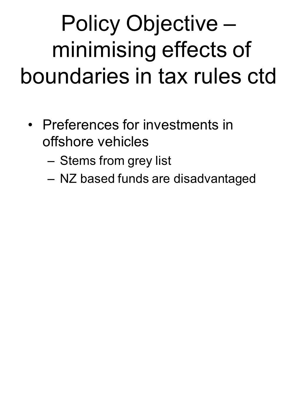 Policy Objective – minimising effects of boundaries in tax rules ctd Preferences for investments in offshore vehicles –Stems from grey list –NZ based funds are disadvantaged