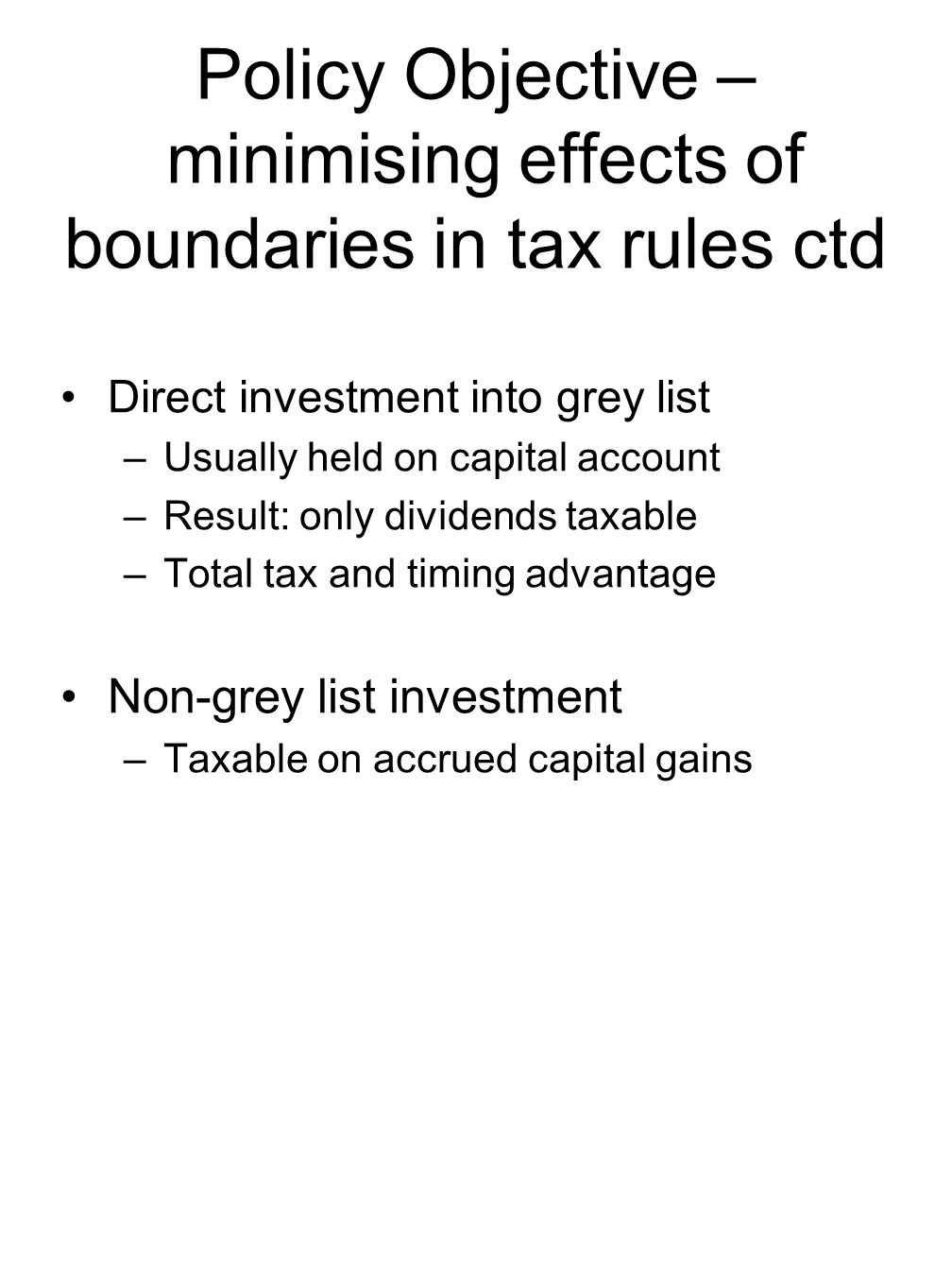 Policy Objective – minimising effects of boundaries in tax rules ctd Direct investment into grey list –Usually held on capital account –Result: only dividends taxable –Total tax and timing advantage Non-grey list investment –Taxable on accrued capital gains