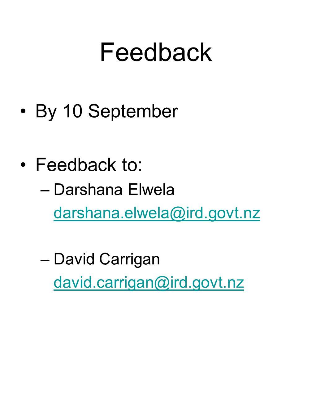 Feedback By 10 September Feedback to: –Darshana Elwela darshana.elwela@ird.govt.nz –David Carrigan david.carrigan@ird.govt.nz