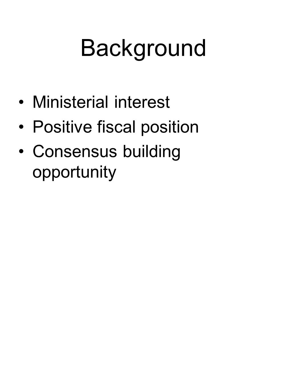 Background Ministerial interest Positive fiscal position Consensus building opportunity