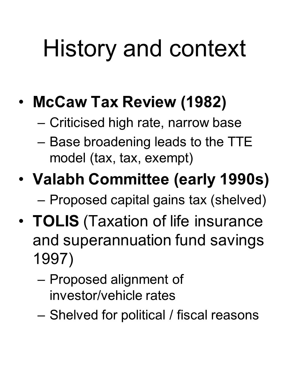 Policy Objective – minimising effects of boundaries in tax rules ctd Implicit capital gains tax on managed funds – Business and purpose tests –Intermediated investment can result in additional tax –Active trading = tax & fees Indirect inactive = no tax, fees Direct inactive = no tax, no fees –Tax creates a wedge against using knowledge of professionals