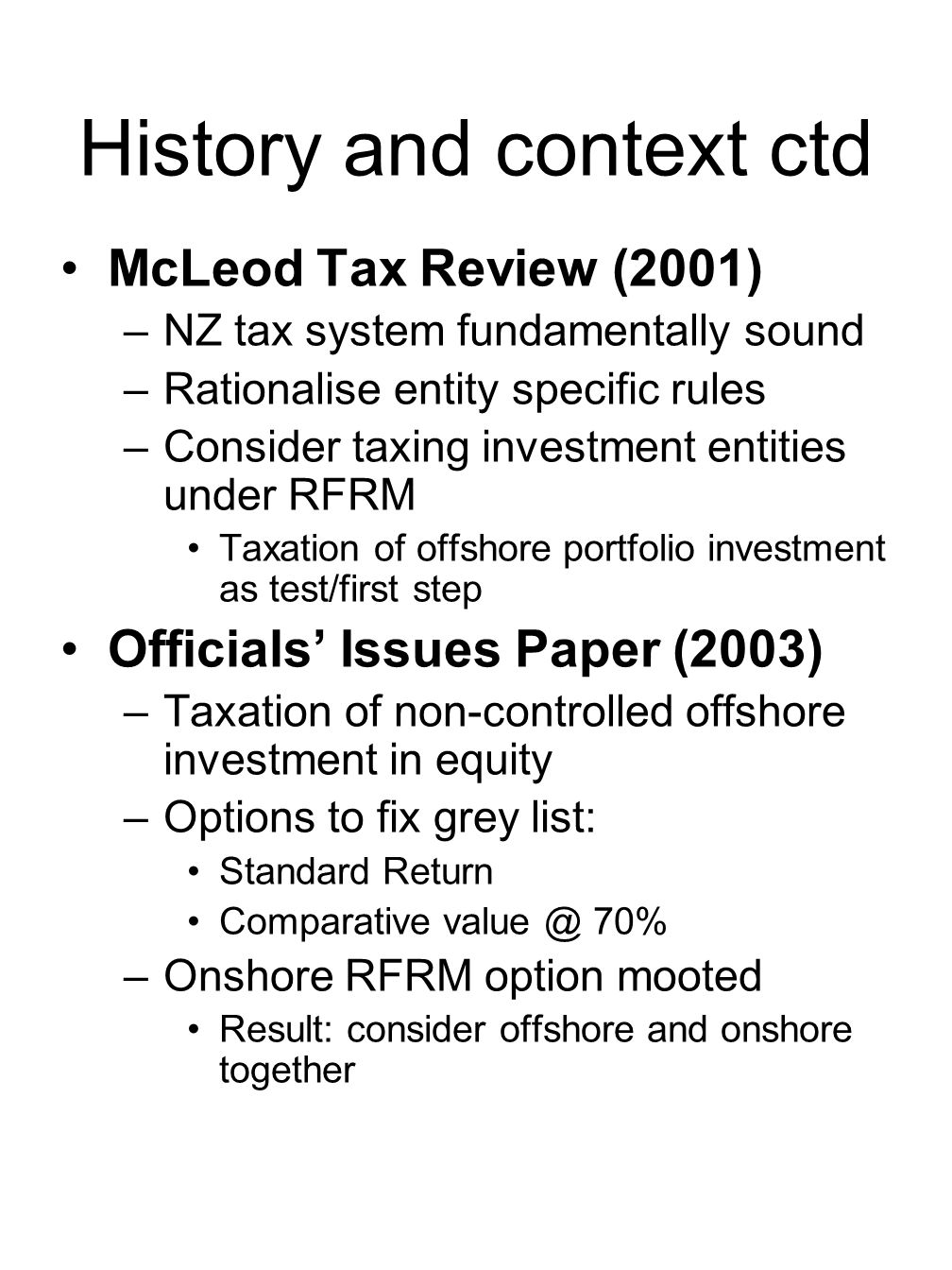 History and context ctd McLeod Tax Review (2001) –NZ tax system fundamentally sound –Rationalise entity specific rules –Consider taxing investment entities under RFRM Taxation of offshore portfolio investment as test/first step Officials' Issues Paper (2003) –Taxation of non-controlled offshore investment in equity –Options to fix grey list: Standard Return Comparative value @ 70% –Onshore RFRM option mooted Result: consider offshore and onshore together