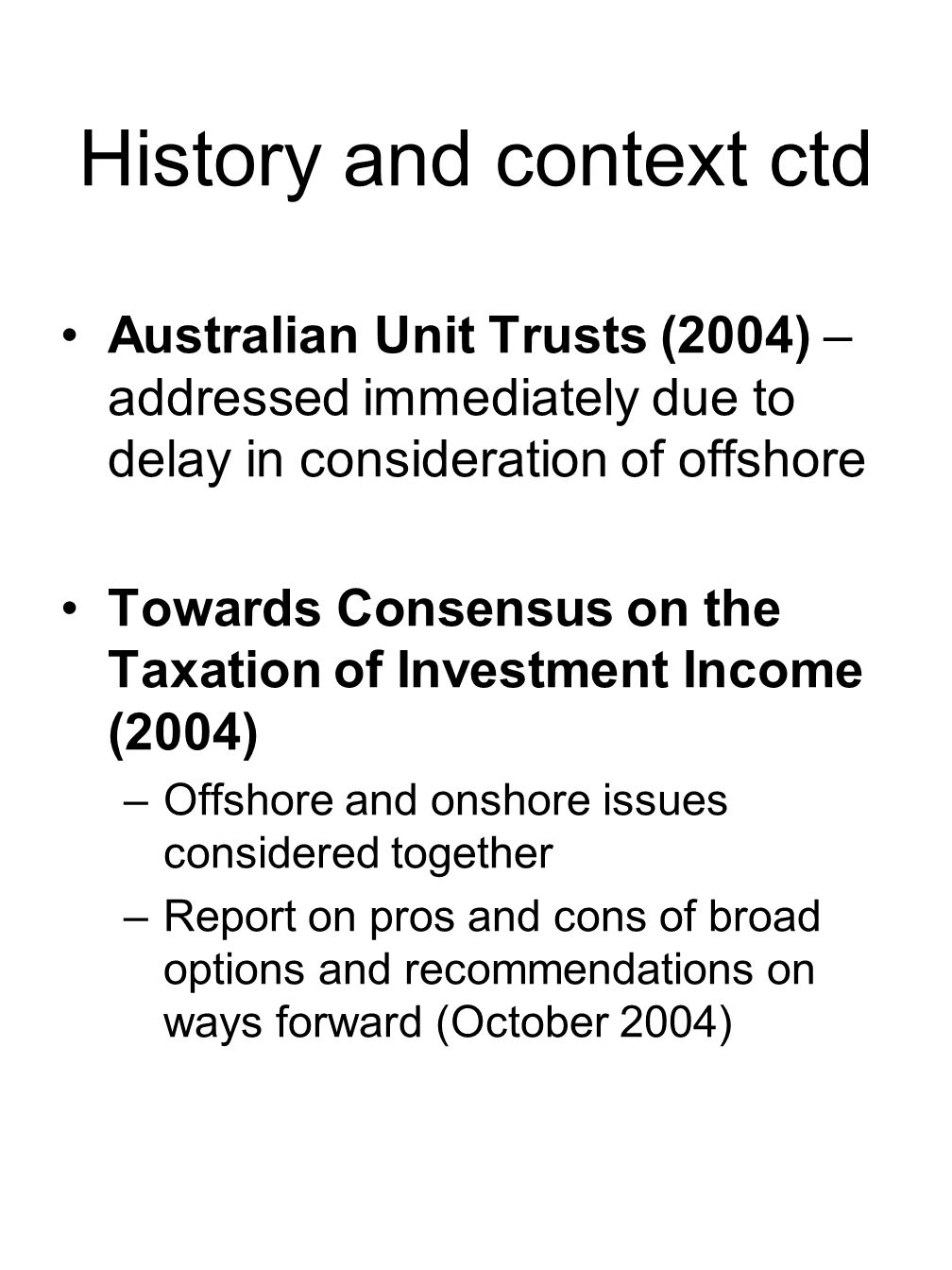 History and context ctd Australian Unit Trusts (2004) – addressed immediately due to delay in consideration of offshore Towards Consensus on the Taxation of Investment Income (2004) –Offshore and onshore issues considered together –Report on pros and cons of broad options and recommendations on ways forward (October 2004)