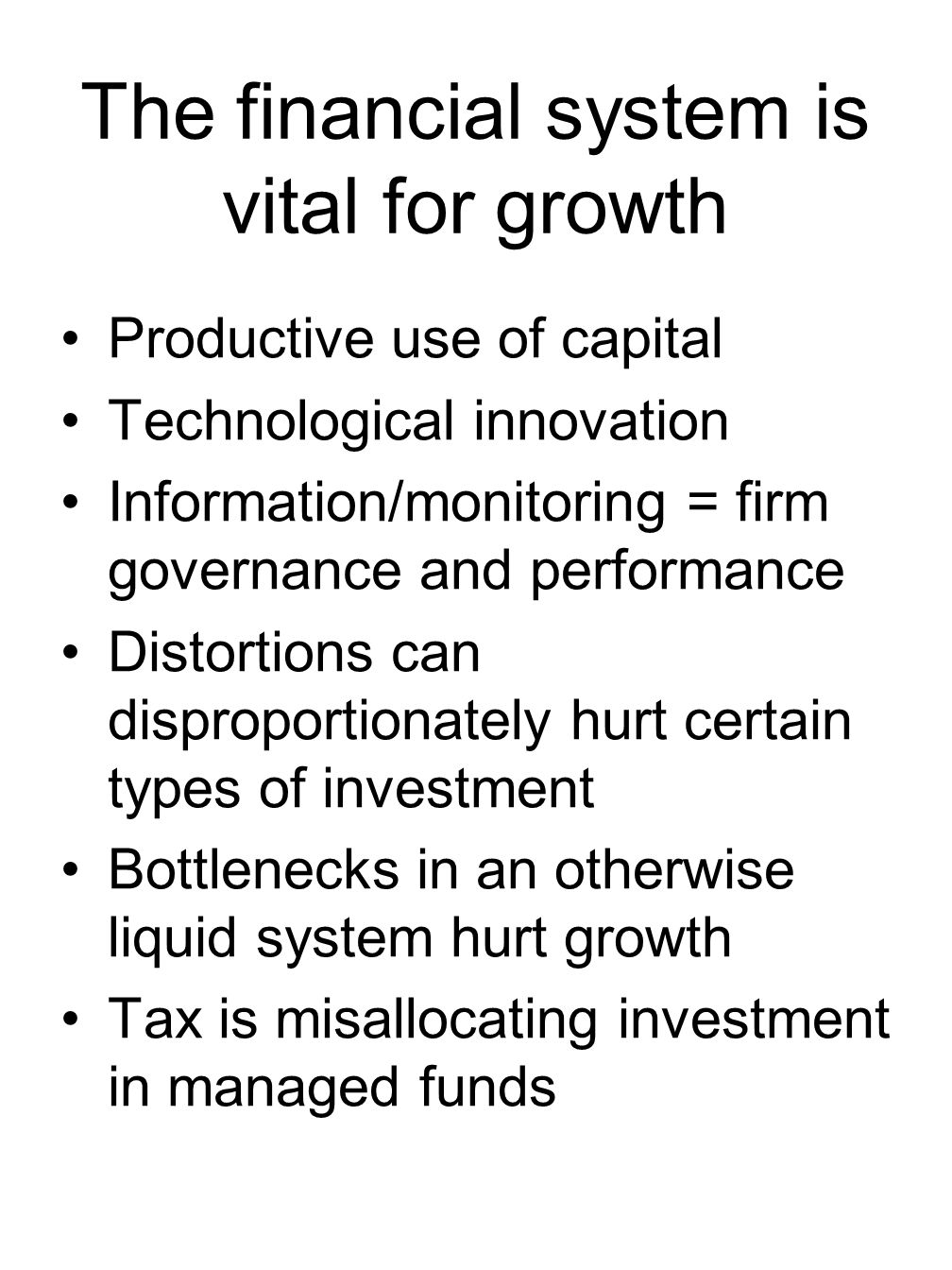 The financial system is vital for growth Productive use of capital Technological innovation Information/monitoring = firm governance and performance Distortions can disproportionately hurt certain types of investment Bottlenecks in an otherwise liquid system hurt growth Tax is misallocating investment in managed funds