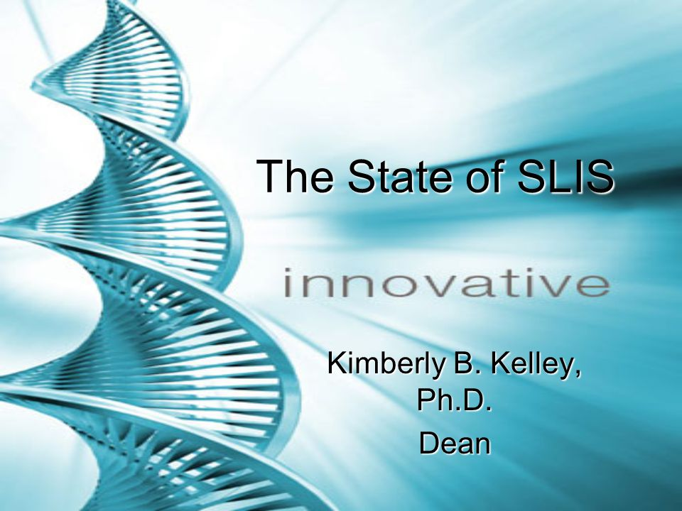 The State of SLIS The State of SLIS Kimberly B. Kelley, Ph.D. Dean