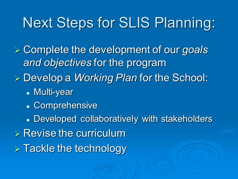 Next Steps for SLIS Planning:  Complete the development of our goals and objectives for the program  Develop a Working Plan for the School: Multi-ye