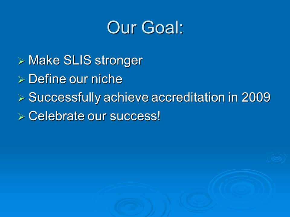 Our Goal:  Make SLIS stronger  Define our niche  Successfully achieve accreditation in 2009  Celebrate our success!