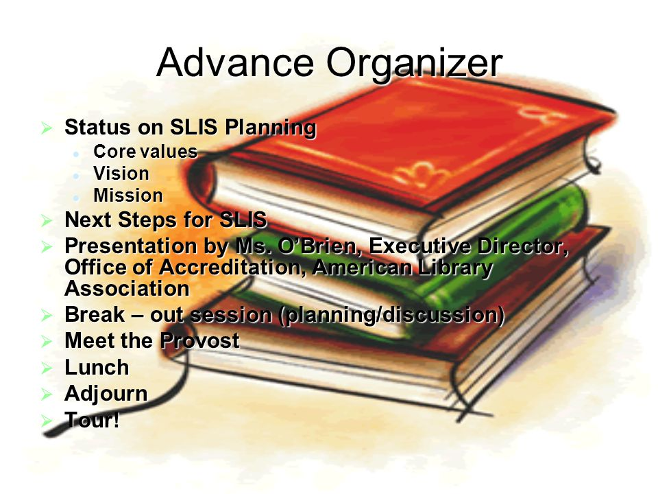 Advance Organizer  Status on SLIS Planning Core values Core values Vision Vision Mission Mission  Next Steps for SLIS  Presentation by Ms. O'Brien,