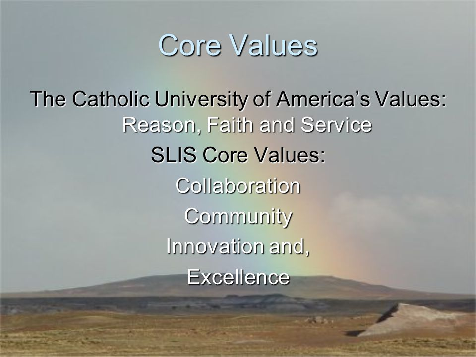 Core Values The Catholic University of America's Values: Reason, Faith and Service SLIS Core Values: CollaborationCommunity Innovation and, Excellence