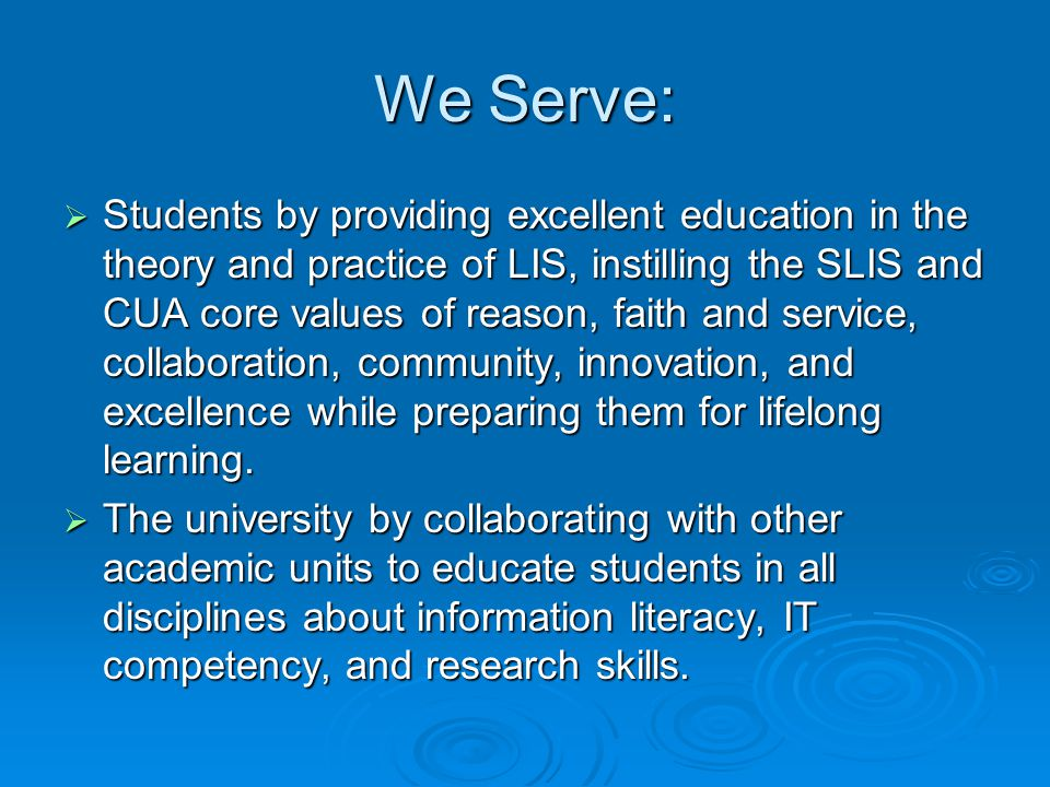 We Serve:  Students by providing excellent education in the theory and practice of LIS, instilling the SLIS and CUA core values of reason, faith and