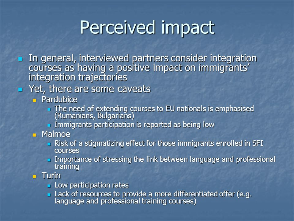 Perceived impact In general, interviewed partners consider integration courses as having a positive impact on immigrants' integration trajectories In general, interviewed partners consider integration courses as having a positive impact on immigrants' integration trajectories Yet, there are some caveats Yet, there are some caveats Pardubice Pardubice The need of extending courses to EU nationals is emphasised (Rumanians, Bulgarians) The need of extending courses to EU nationals is emphasised (Rumanians, Bulgarians) Immigrants participation is reported as being low Immigrants participation is reported as being low Malmoe Malmoe Risk of a stigmatizing effect for those immigrants enrolled in SFI courses Risk of a stigmatizing effect for those immigrants enrolled in SFI courses Importance of stressing the link between language and professional training Importance of stressing the link between language and professional training Turin Turin Low participation rates Low participation rates Lack of resources to provide a more differentiated offer (e.g.