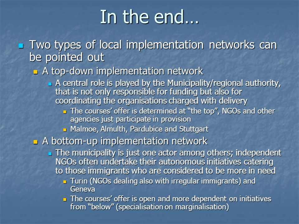 In the end… Two types of local implementation networks can be pointed out Two types of local implementation networks can be pointed out A top-down implementation network A top-down implementation network A central role is played by the Municipality/regional authority, that is not only responsible for funding but also for coordinating the organisations charged with delivery A central role is played by the Municipality/regional authority, that is not only responsible for funding but also for coordinating the organisations charged with delivery The courses' offer is determined at the top , NGOs and other agencies just participate in provision The courses' offer is determined at the top , NGOs and other agencies just participate in provision Malmoe, Almulth, Pardubice and Stuttgart Malmoe, Almulth, Pardubice and Stuttgart A bottom-up implementation network A bottom-up implementation network The municipality is just one actor among others; independent NGOs often undertake their autonomous initiatives catering to those immigrants who are considered to be more in need The municipality is just one actor among others; independent NGOs often undertake their autonomous initiatives catering to those immigrants who are considered to be more in need Turin (NGOs dealing also with irregular immigrants) and Geneva Turin (NGOs dealing also with irregular immigrants) and Geneva The courses' offer is open and more dependent on initiatives from below (specialisation on marginalisation) The courses' offer is open and more dependent on initiatives from below (specialisation on marginalisation)