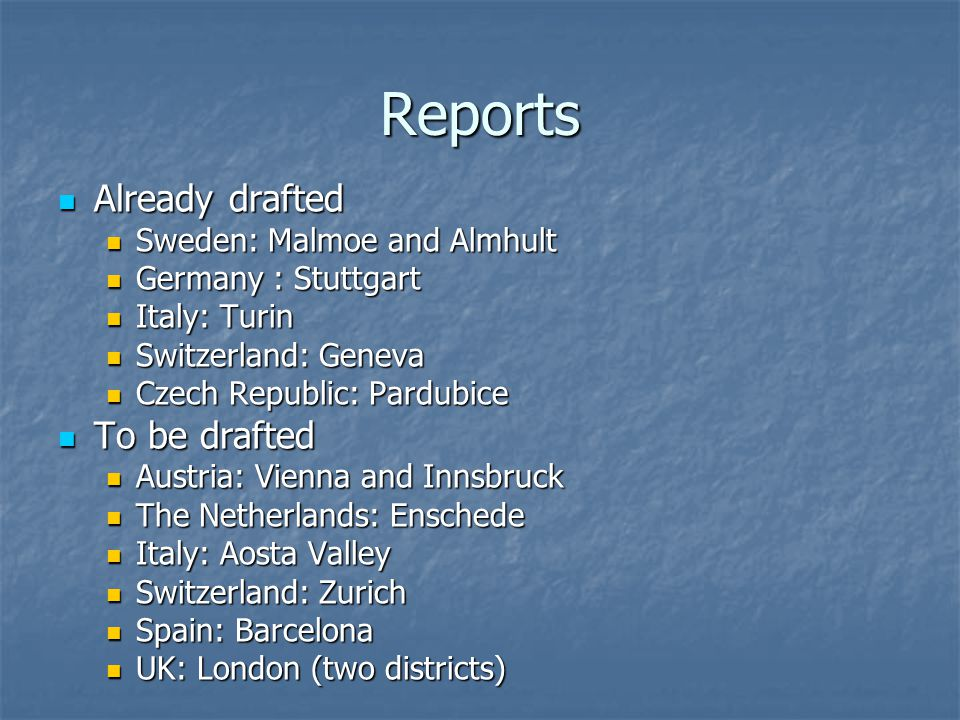 Reports Already drafted Already drafted Sweden: Malmoe and Almhult Sweden: Malmoe and Almhult Germany : Stuttgart Germany : Stuttgart Italy: Turin Italy: Turin Switzerland: Geneva Switzerland: Geneva Czech Republic: Pardubice Czech Republic: Pardubice To be drafted To be drafted Austria: Vienna and Innsbruck Austria: Vienna and Innsbruck The Netherlands: Enschede The Netherlands: Enschede Italy: Aosta Valley Italy: Aosta Valley Switzerland: Zurich Switzerland: Zurich Spain: Barcelona Spain: Barcelona UK: London (two districts) UK: London (two districts)