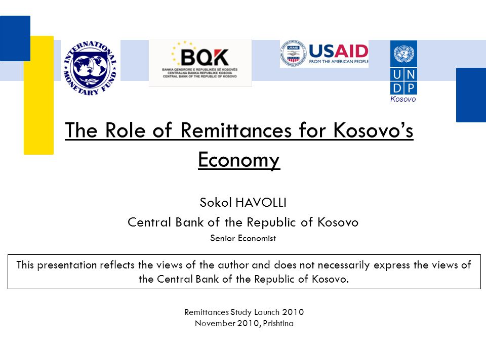 Sokol HAVOLLI Central Bank of the Republic of Kosovo Senior Economist The Role of Remittances for Kosovo's Economy This presentation reflects the view