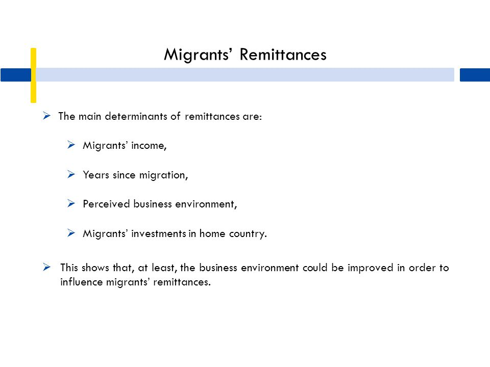 Migrants' Remittances  The main determinants of remittances are:  Migrants' income,  Years since migration,  Perceived business environment,  Mig