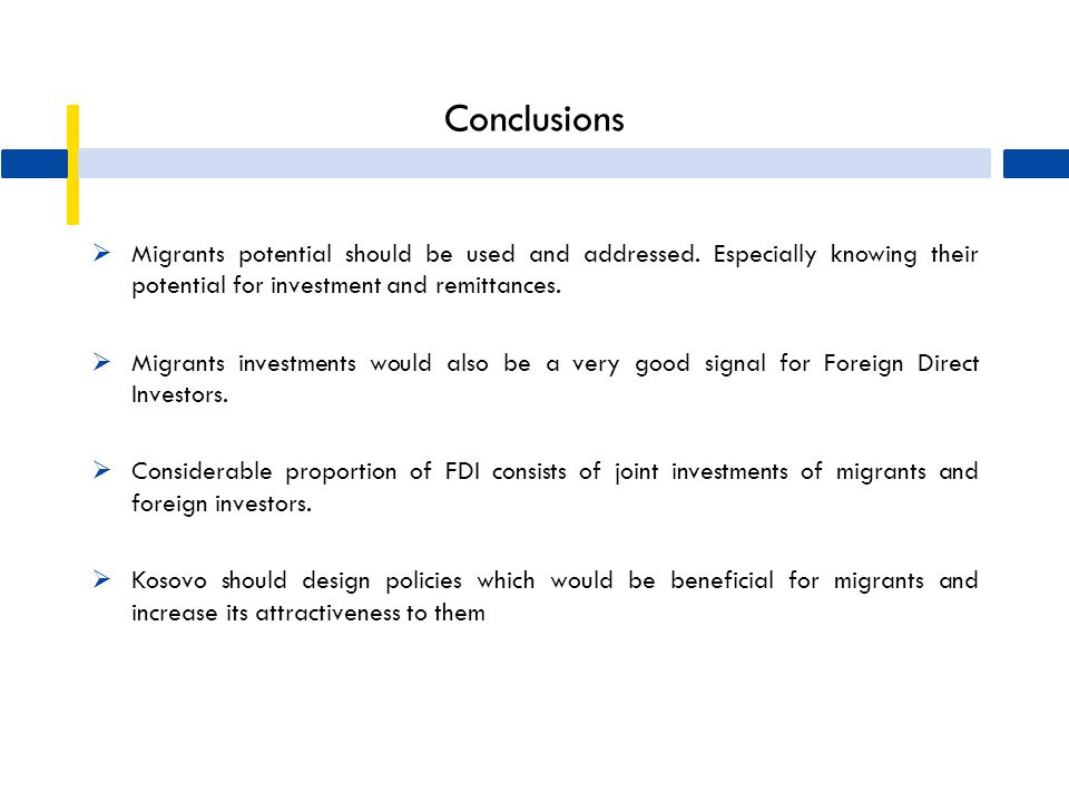 Conclusions  Migrants potential should be used and addressed. Especially knowing their potential for investment and remittances.  Migrants investmen