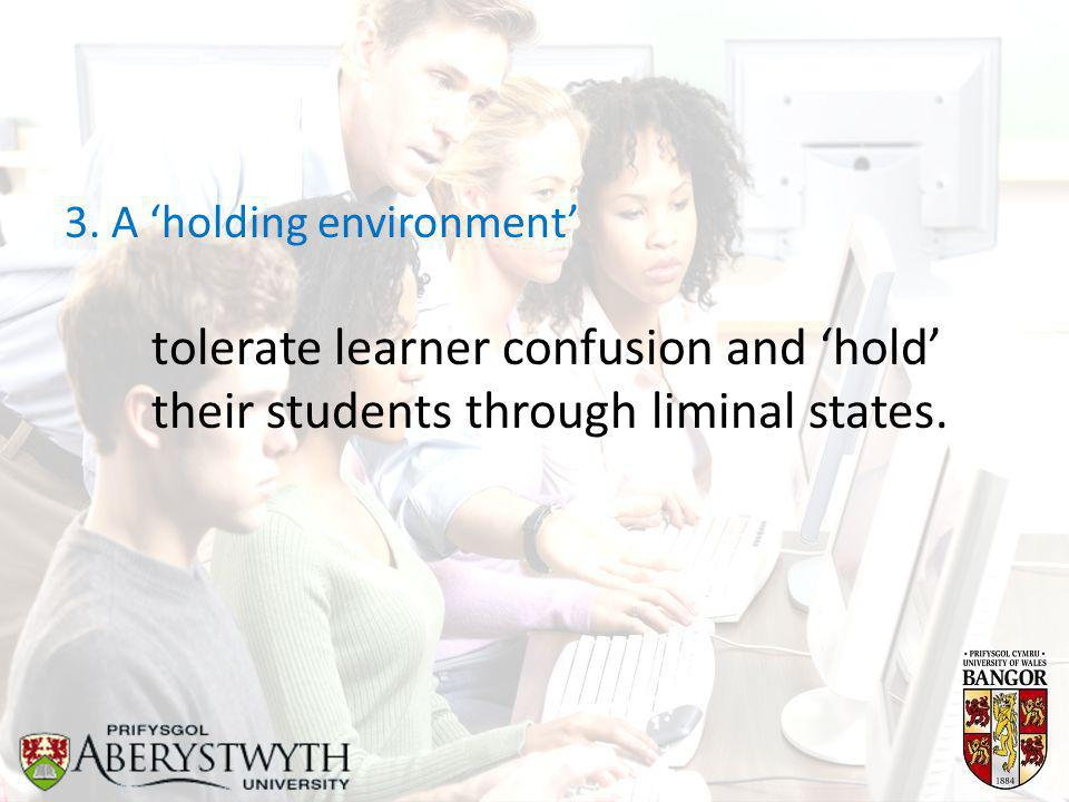 3. A 'holding environment' tolerate learner confusion and 'hold' their students through liminal states.