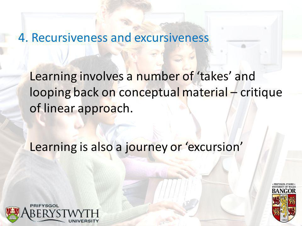 4. Recursiveness and excursiveness Learning involves a number of 'takes' and looping back on conceptual material – critique of linear approach. Learni