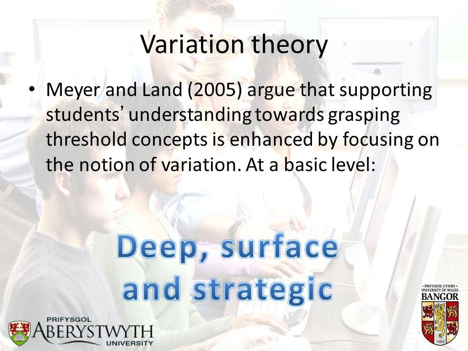 Variation theory Meyer and Land (2005) argue that supporting students' understanding towards grasping threshold concepts is enhanced by focusing on the notion of variation.