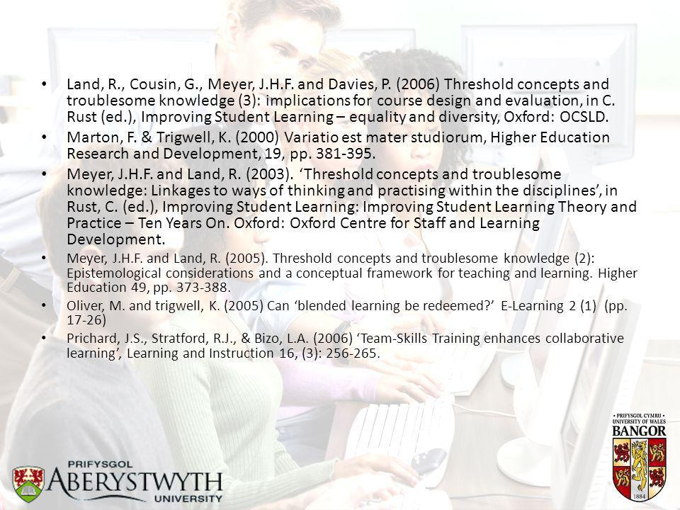 Land, R., Cousin, G., Meyer, J.H.F. and Davies, P. (2006) Threshold concepts and troublesome knowledge (3): implications for course design and evaluat