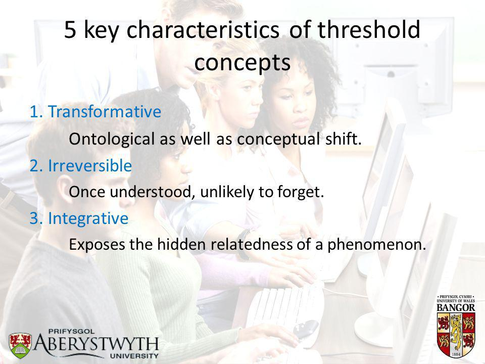 5 key characteristics of threshold concepts 1. Transformative Ontological as well as conceptual shift. 2. Irreversible Once understood, unlikely to fo