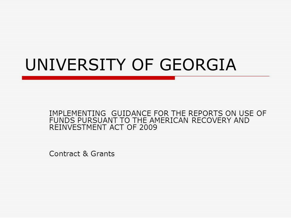UNIVERSITY OF GEORGIA IMPLEMENTING GUIDANCE FOR THE REPORTS ON USE OF FUNDS PURSUANT TO THE AMERICAN RECOVERY AND REINVESTMENT ACT OF 2009 Contract & Grants