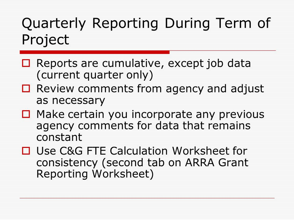Quarterly Reporting During Term of Project  Reports are cumulative, except job data (current quarter only)  Review comments from agency and adjust as necessary  Make certain you incorporate any previous agency comments for data that remains constant  Use C&G FTE Calculation Worksheet for consistency (second tab on ARRA Grant Reporting Worksheet)