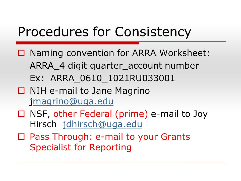Procedures for Consistency  Naming convention for ARRA Worksheet: ARRA_4 digit quarter_account number Ex: ARRA_0610_1021RU033001  NIH e-mail to Jane Magrino jmagrino@uga.edumagrino@uga.edu  NSF, other Federal (prime) e-mail to Joy Hirsch jdhirsch@uga.edujdhirsch@uga.edu  Pass Through: e-mail to your Grants Specialist for Reporting