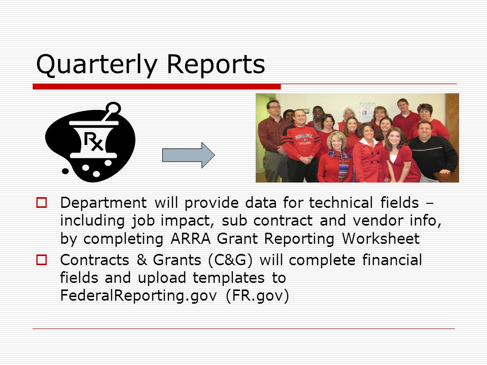 Quarterly Reports  Department will provide data for technical fields – including job impact, sub contract and vendor info, by completing ARRA Grant Reporting Worksheet  Contracts & Grants (C&G) will complete financial fields and upload templates to FederalReporting.gov (FR.gov)