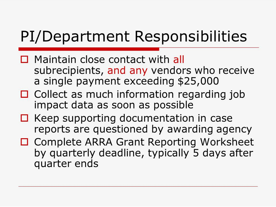 PI/Department Responsibilities  Maintain close contact with all subrecipients, and any vendors who receive a single payment exceeding $25,000  Collect as much information regarding job impact data as soon as possible  Keep supporting documentation in case reports are questioned by awarding agency  Complete ARRA Grant Reporting Worksheet by quarterly deadline, typically 5 days after quarter ends
