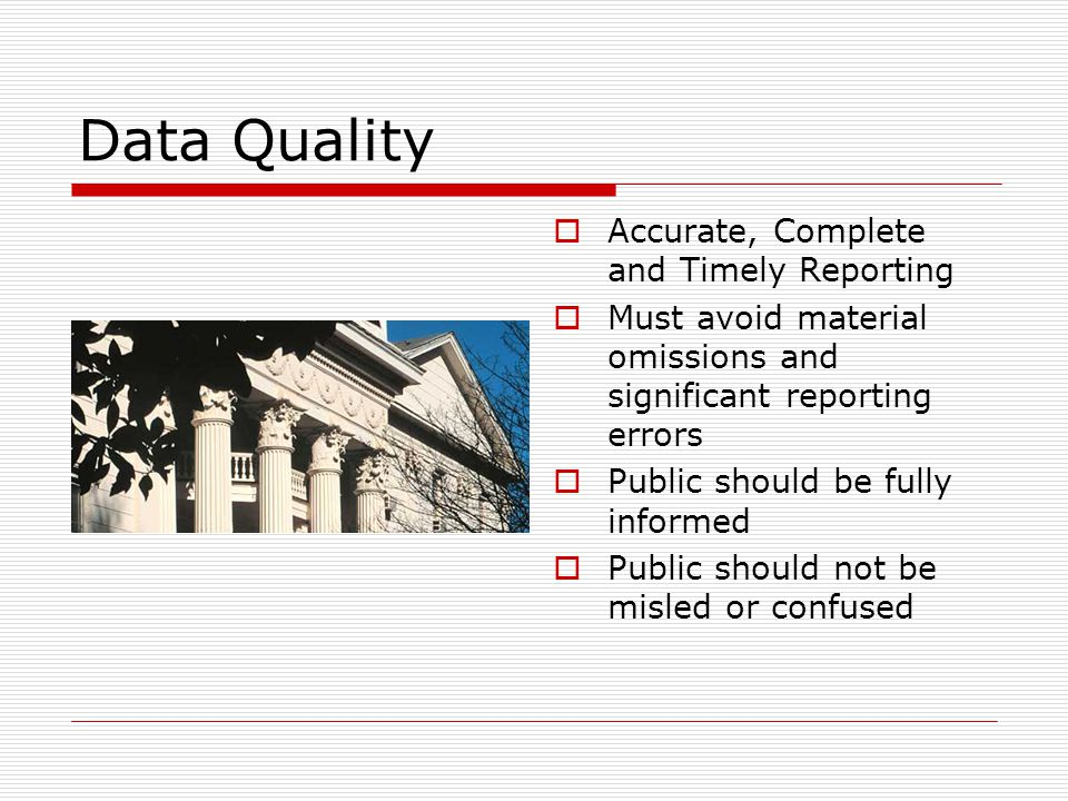 Data Quality  Accurate, Complete and Timely Reporting  Must avoid material omissions and significant reporting errors  Public should be fully informed  Public should not be misled or confused