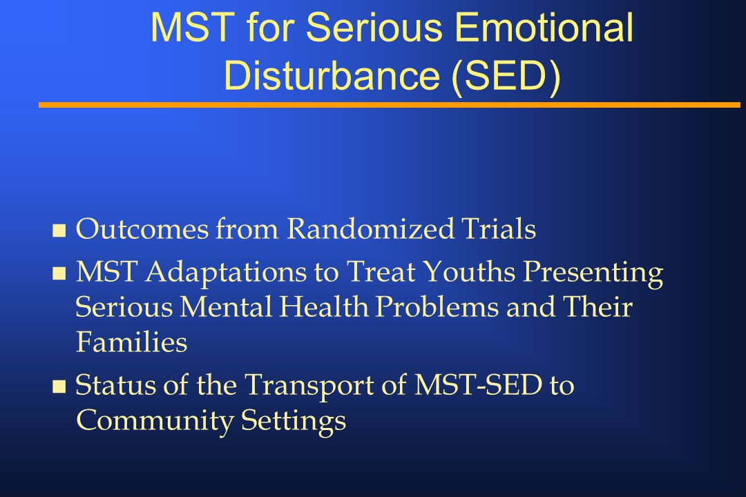 MST for Serious Emotional Disturbance (SED) n Outcomes from Randomized Trials n MST Adaptations to Treat Youths Presenting Serious Mental Health Problems and Their Families n Status of the Transport of MST-SED to Community Settings